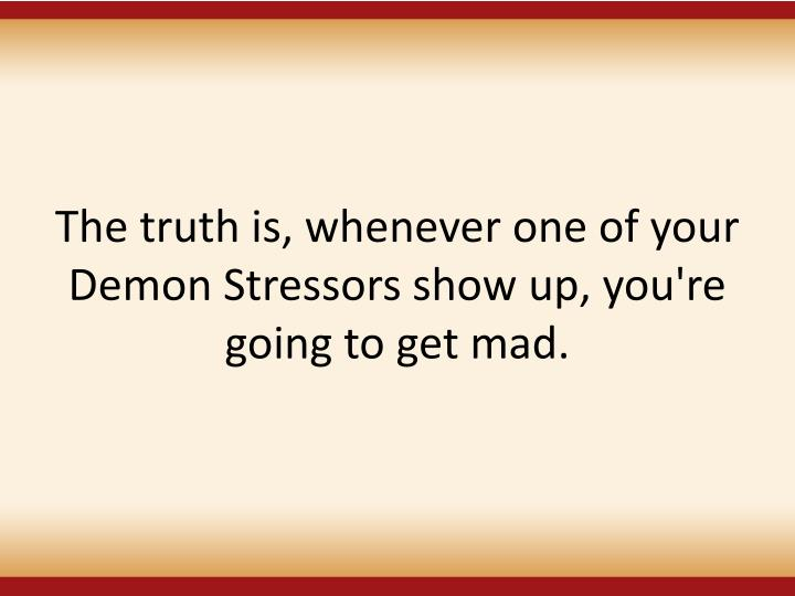 The truth is, whenever one of your Demon Stressors show up, you're going to get mad.
