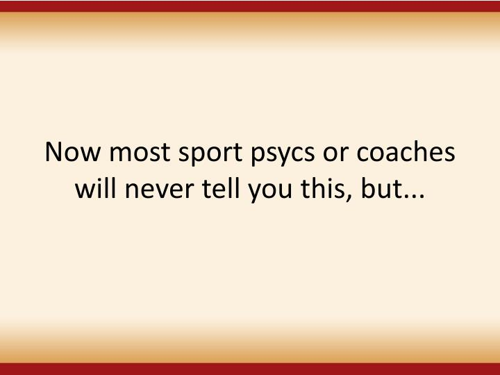 Now most sport psycs or coaches will never tell you this, but...