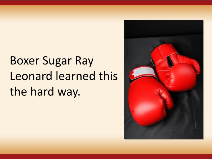 Boxer Sugar Ray Leonard learned this the hard way.