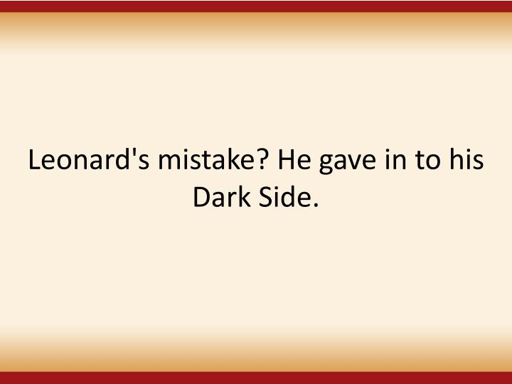 Leonard's mistake? He gave in to his Dark Side.