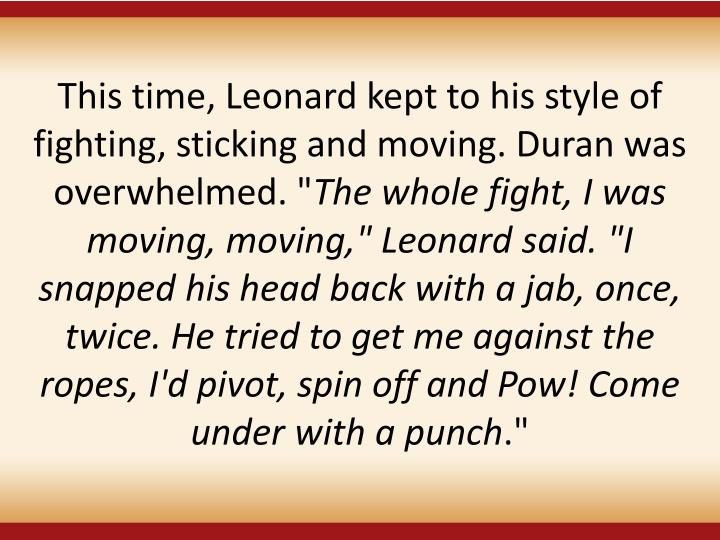 This time, Leonard kept to his style of fighting, sticking and moving. Duran was overwhelmed. ""