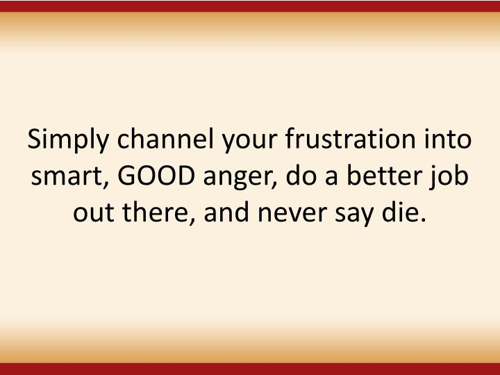 Simply channel your frustration into smart, GOOD anger, do a better job out there, and never say die.