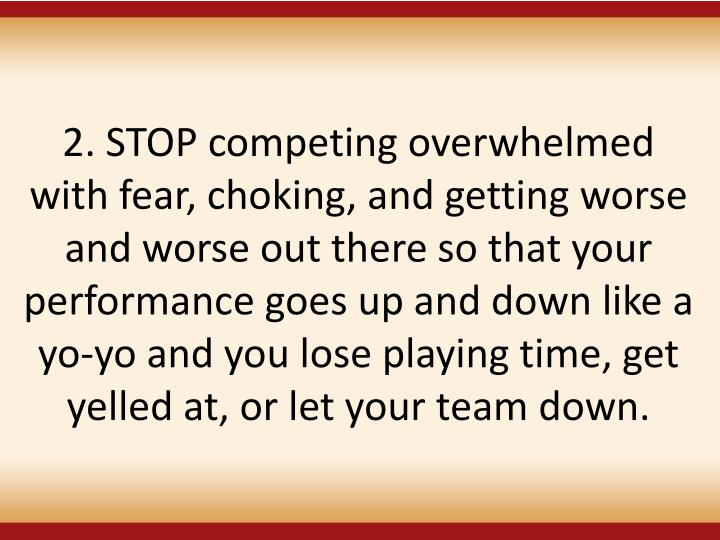 2. STOP competing overwhelmed with fear, choking, and getting worse and worse out there so that your performance goes up and down like a yo-yo and you lose playing time, get yelled at, or let your team down.