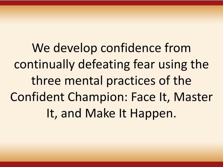 We develop confidence from continually defeating fear using the three mental practices of the Confident Champion: Face It, Master It, and Make It Happen.