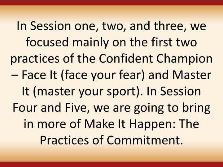 In Session one, two, and three, we focused mainly on the first two practices of the Confident Champion  Face It (face your fear) and Master It (master your sport). In Session Four and Five, we are going to bring in more of Make It Happen: The Practices of Commitment.
