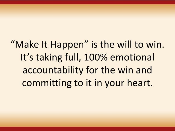 Make It Happen is the will to win. Its taking full, 100% emotional accountability for the win and committing to it in your heart.