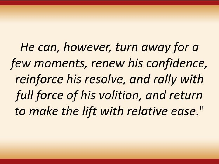 He can, however, turn away for a few moments, renew his confidence, reinforce his resolve, and rally with full force of his volition, and return to make the lift with relative ease