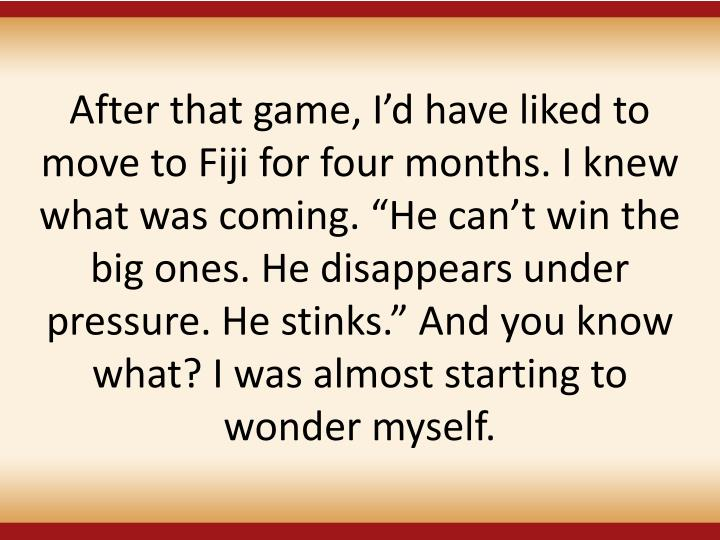 After that game, Id have liked to move to Fiji for four months. I knew what was coming. He cant win the big ones. He disappears under pressure. He stinks. And you know what? I was almost starting to wonder myself.