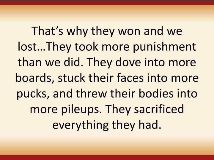 Thats why they won and we lostThey took more punishment than we did. They dove into more boards, stuck their faces into more pucks, and threw their bodies into more pileups. They sacrificed everything they had.