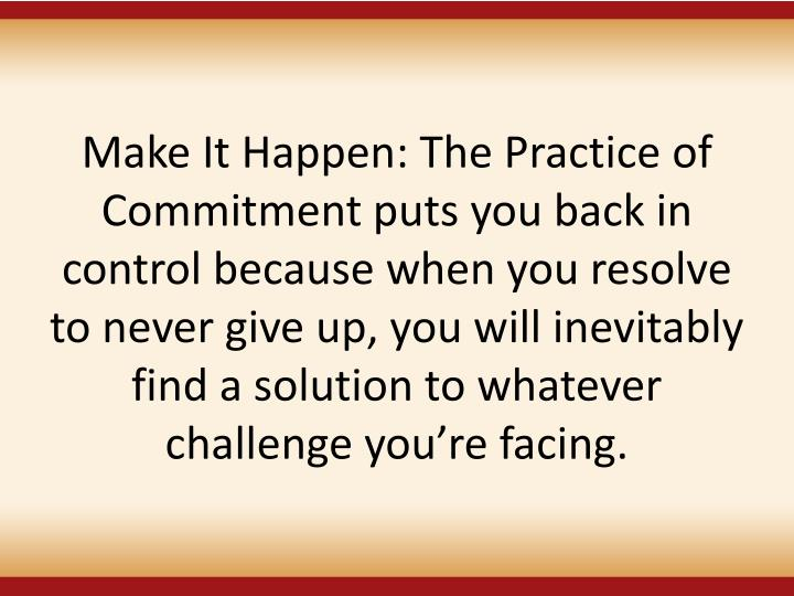 Make It Happen: The Practice of Commitment puts you back in control because when you resolve to never give up, you will inevitably find a solution to whatever challenge youre facing.