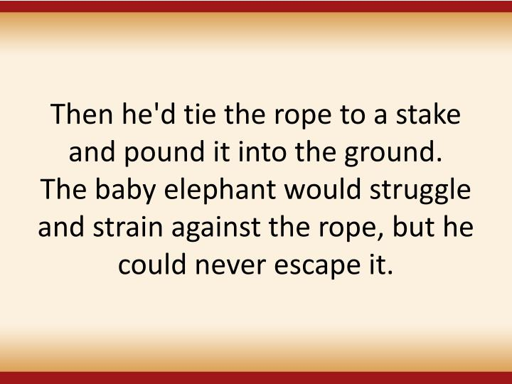 Then he'd tie the rope to a stake and pound it into the ground.