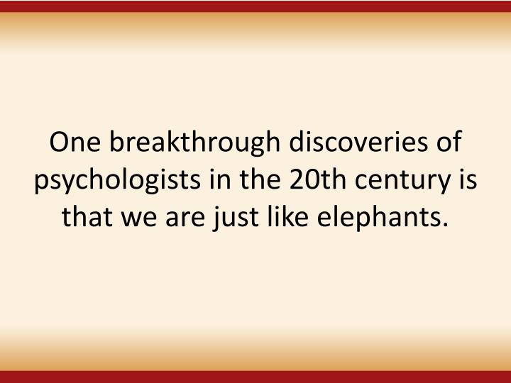 One breakthrough discoveries of psychologists in the 20th century is that we are just like elephants.