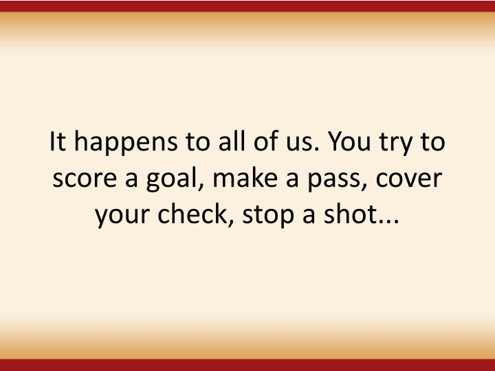 It happens to all of us. You try to score a goal, make a pass, cover your check, stop a shot...