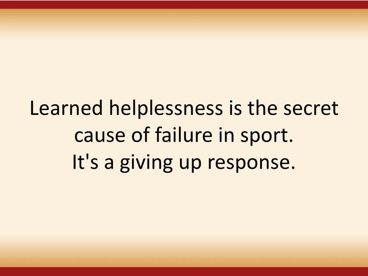 Learned helplessness is the secret cause of failure in sport.