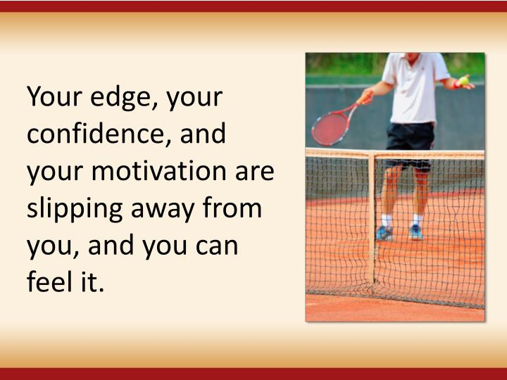 Your edge, your confidence, and your motivation are slipping away from you, and you can feel it.
