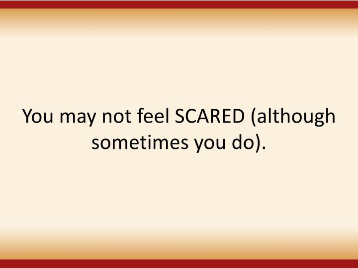You may not feel SCARED (although sometimes you do).