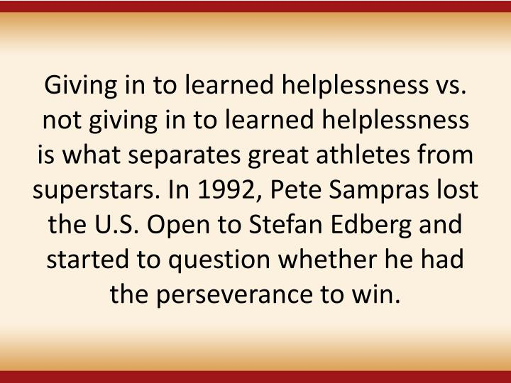 Giving in to learned helplessness vs. not giving in to learned helplessness is what separates great athletes from superstars. In 1992, Pete Sampras lost the U.S. Open to Stefan Edberg and started to question whether he had the perseverance to win.