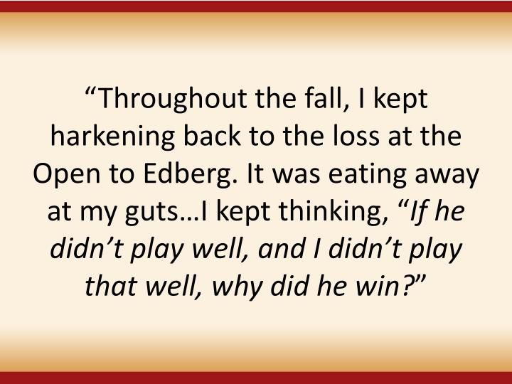 Throughout the fall, I kept harkening back to the loss at the Open to Edberg. It was eating away at my gutsI kept thinking,