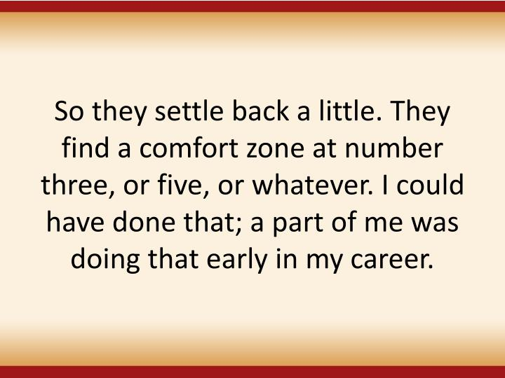 So they settle back a little. They find a comfort zone at number three, or five, or whatever. I could have done that; a part of me was doing that early in my career.