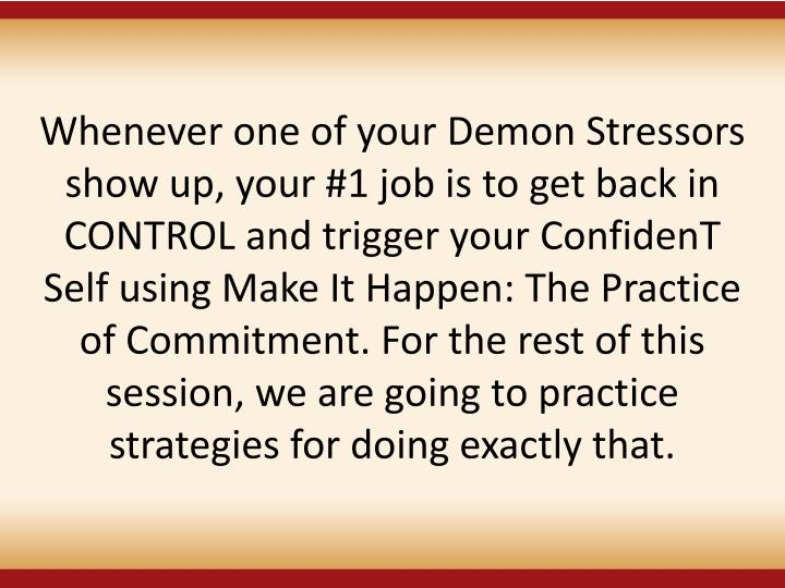 Whenever one of your Demon Stressors show up, your #1 job is to get back in CONTROL and trigger your ConfidenT Self using Make It Happen: The Practice of Commitment. For the rest of this session, we are going to practice strategies for doing exactly that.