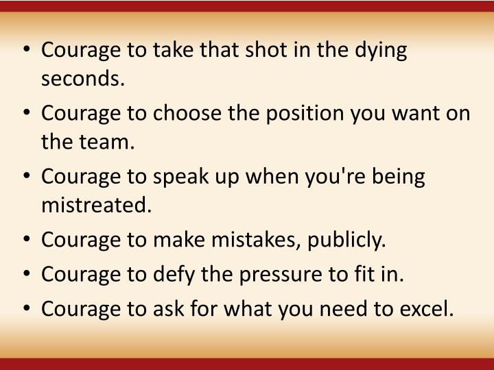Courage to take that shot in the dying seconds.