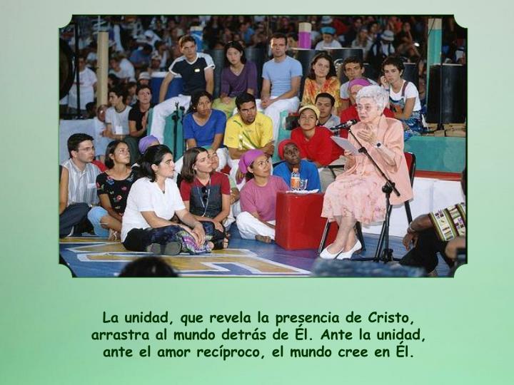 La unidad, que revela la presencia de Cristo, arrastra al mundo detrs de l. Ante la unidad, ante el amor recproco, el mundo cree en l.