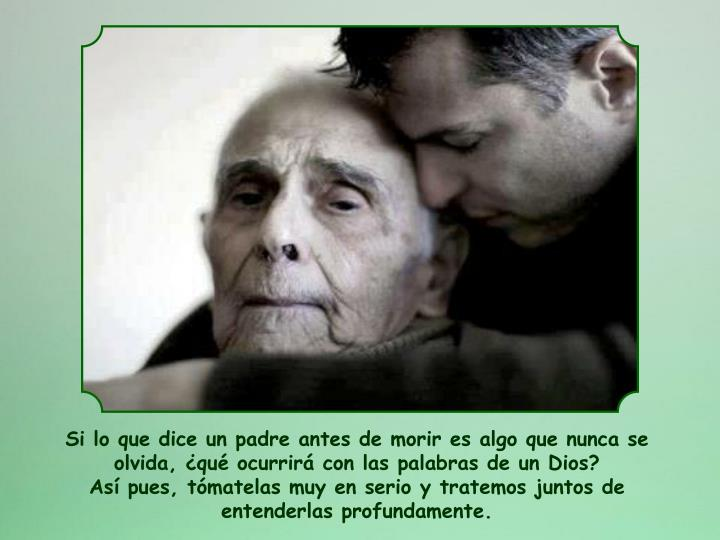 Si lo que dice un padre antes de morir es algo que nunca se olvida, qu ocurrir con las palabras de un Dios?