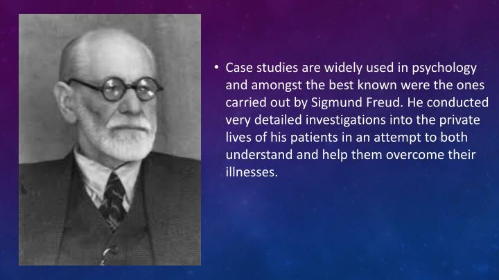 Case studies are widely used in psychology and amongst the best known were the ones carried out by Sigmund Freud. He conducted very detailed investigations into the private lives of his patients in an attempt to both understand and help them overcome their illnesses.