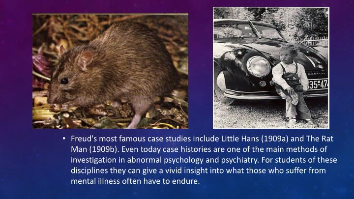Freud's most famous case studies include Little Hans (1909a) and The Rat Man (1909b). Even today case histories are one of the main methods of investigation in abnormal psychology and psychiatry. For students of these disciplines they can give a vivid insight into what those who suffer from mental illness often have to endure.