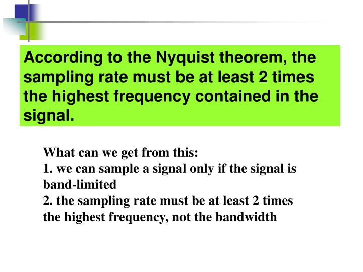 According to the Nyquist theorem, the sampling rate must be at least 2 times the highest frequency contained in the signal.
