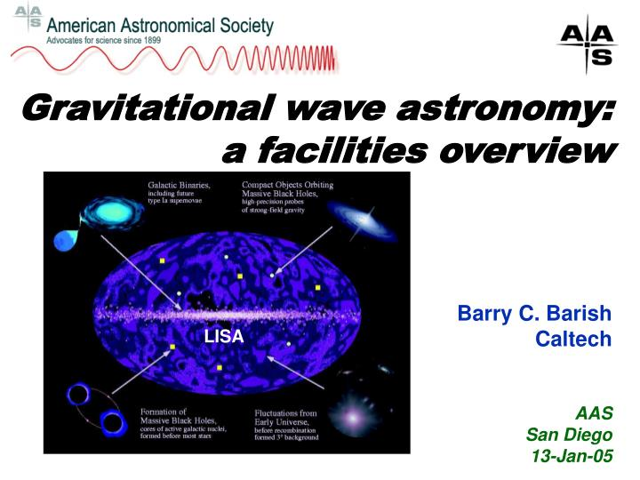 Gravitational wave astronomy a facilities overview barry c barish caltech aas san diego 13 jan 05