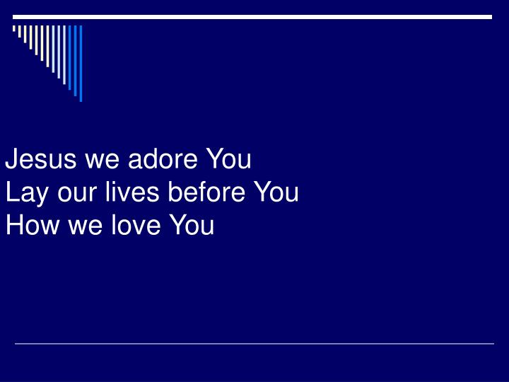 Jesus we adore you lay our lives before you how we love you