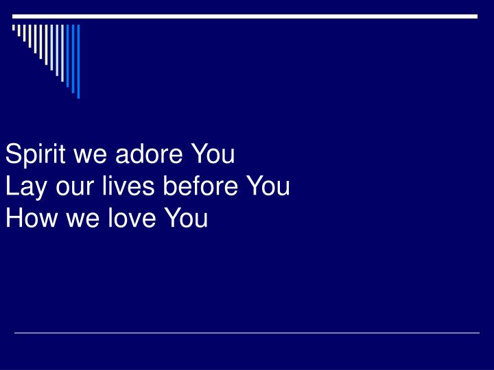 Spirit we adore You