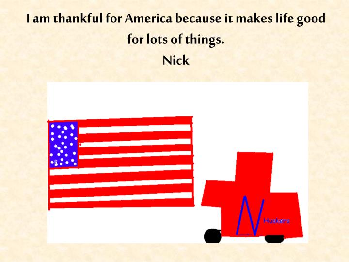 I am thankful for America because it makes life good for lots of things.