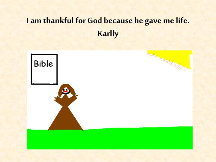 I am thankful for God because he gave me life.