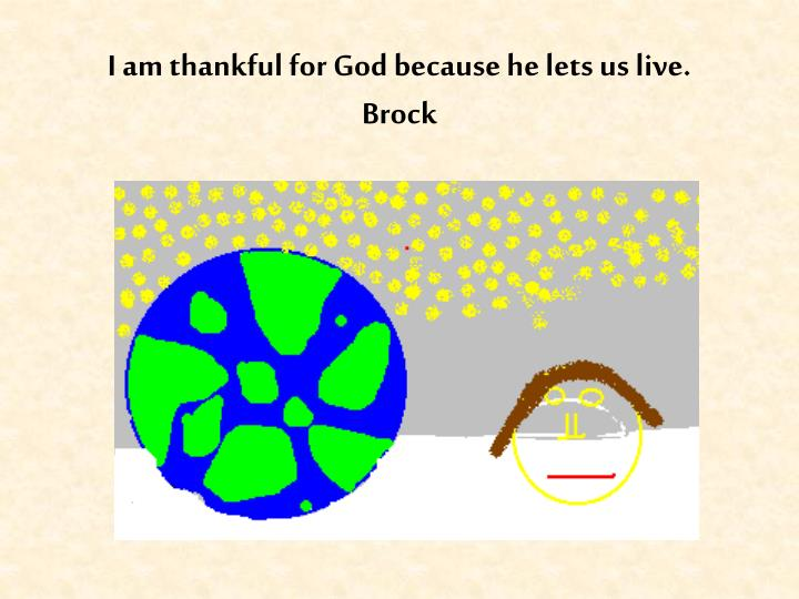 I am thankful for God because he lets us live.