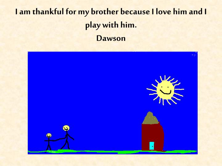 I am thankful for my brother because I love him and I play with him.