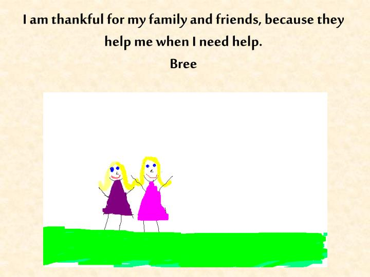 I am thankful for my family and friends, because they help me when I need help.