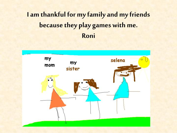 I am thankful for my family and my friends because they play games with me.