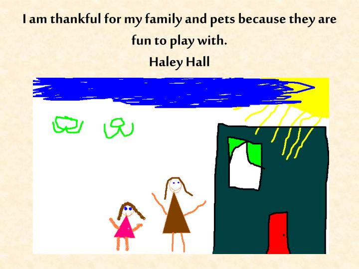 I am thankful for my family and pets because they are fun to play with.