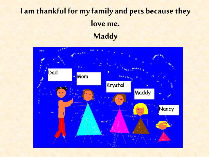 I am thankful for my family and pets because they love me.