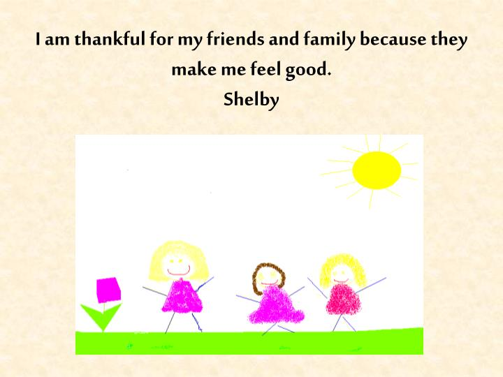 I am thankful for my friends and family because they make me feel good.
