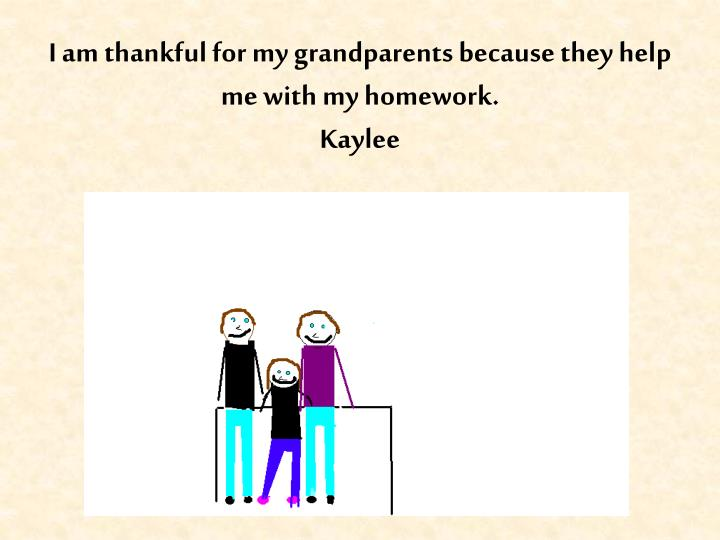 I am thankful for my grandparents because they help me with my homework.