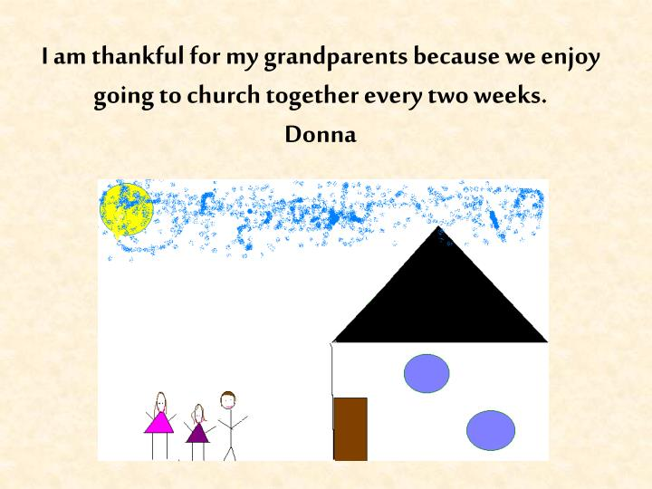 I am thankful for my grandparents because we enjoy going to church together every two weeks.