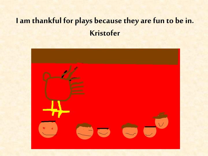 I am thankful for plays because they are fun to be in.