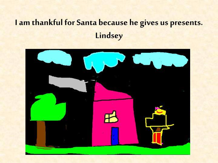I am thankful for Santa because he gives us presents.