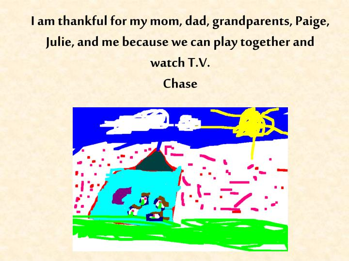 I am thankful for my mom, dad, grandparents, Paige, Julie, and me because we can play together and watch T.V.