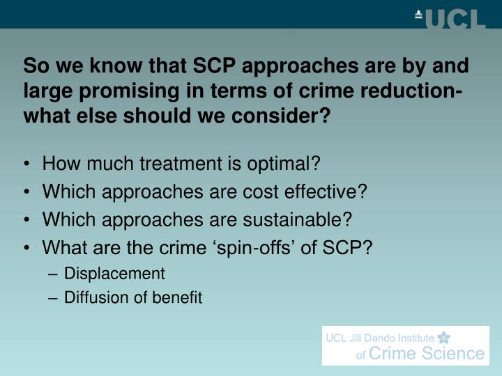 So we know that SCP approaches are by and large promising in terms of crime reduction- what else should we consider?