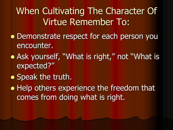 When Cultivating The Character Of Virtue Remember To: