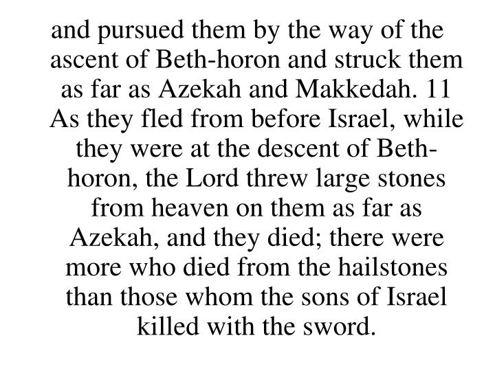 and pursued them by the way of the ascent of Beth-horon and struck them as far as Azekah and Makkedah. 11 As they fled from before Israel, while they were at the descent of Beth-horon, the Lord threw large stones from heaven on them as far as Azekah, and they died; there were more who died from the hailstones than those whom the sons of Israel killed with the sword.